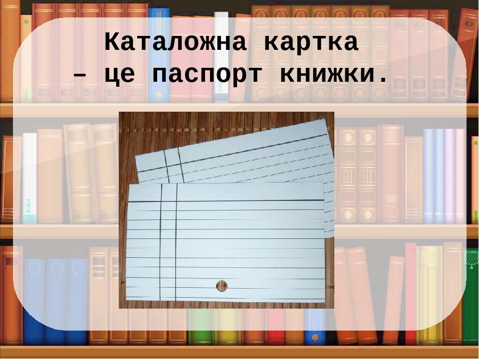 Каталожна картка – це паспорт книжки.