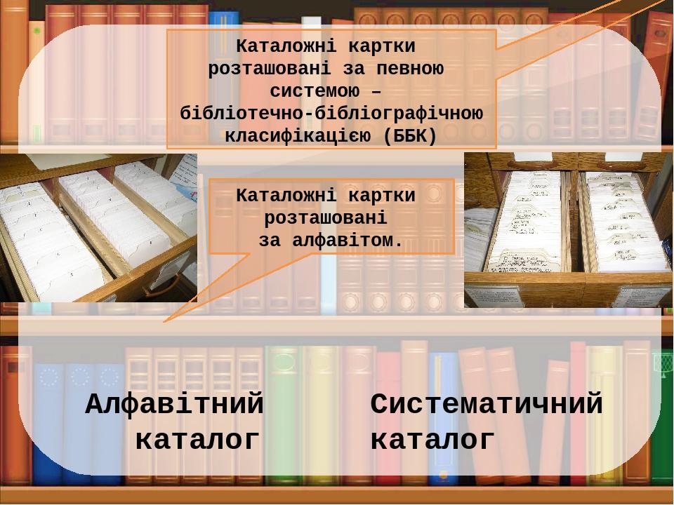 Алфавітний каталог Систематичний каталог Каталожні картки розташовані за алфавітом. Каталожні картки розташовані за певною системою – бібліотечно-б...