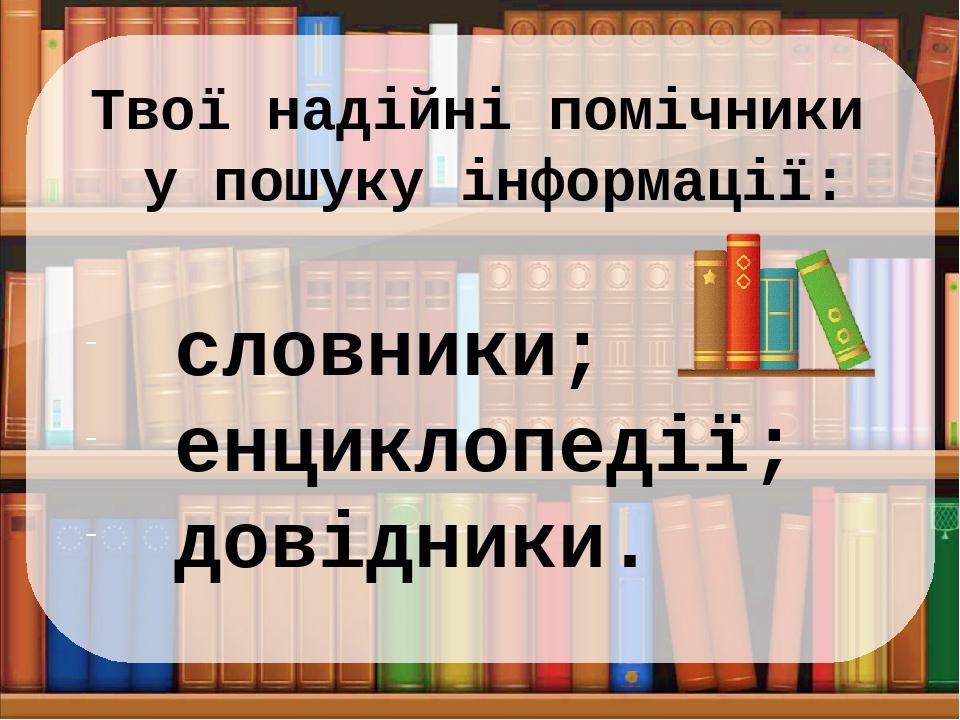 Твої надійні помічники у пошуку інформації: словники; енциклопедії; довідники.