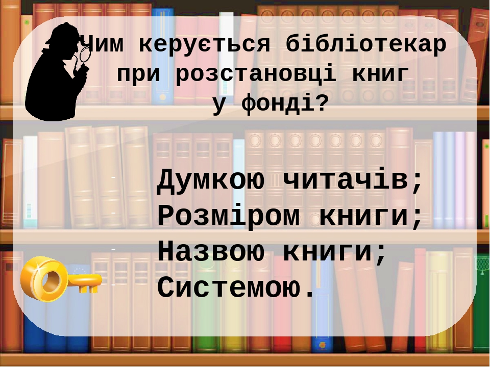 Чим керується бібліотекар при розстановці книг у фонді? Думкою читачів; Розміром книги; Назвою книги; Системою.