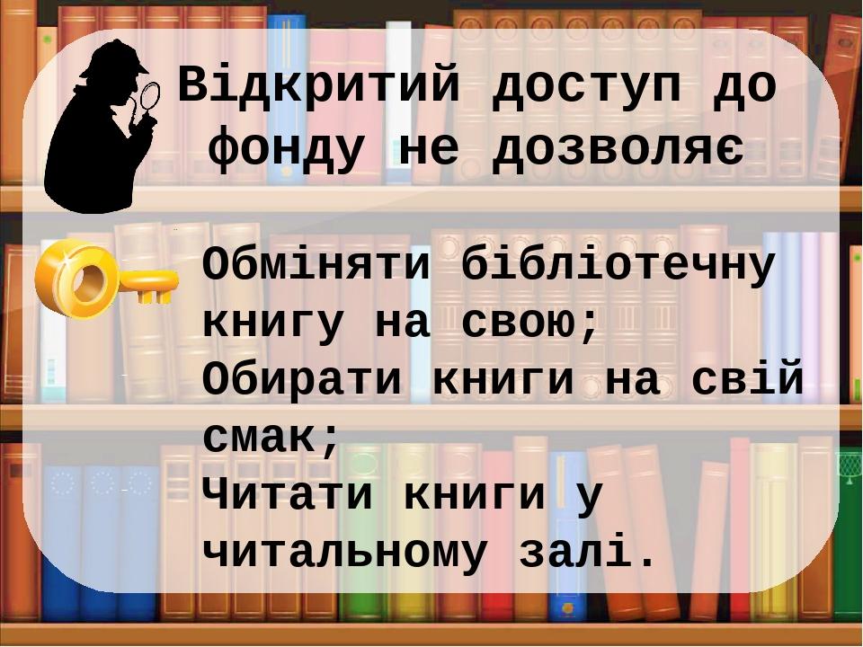 Відкритий доступ до фонду не дозволяє Обміняти бібліотечну книгу на свою; Обирати книги на свій смак; Читати книги у читальному залі.