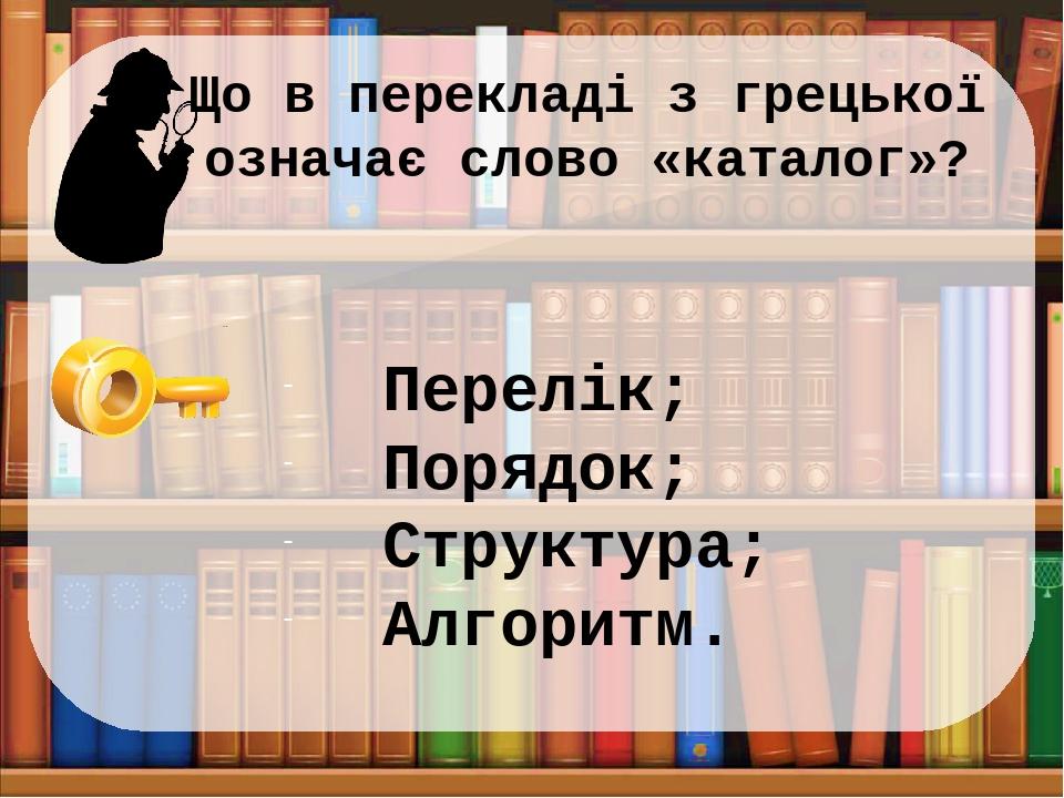 Що в перекладі з грецької означає слово «каталог»? Перелік; Порядок; Структура; Алгоритм.