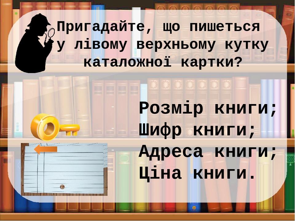 Пригадайте, що пишеться у лівому верхньому кутку каталожної картки? Розмір книги; Шифр книги; Адреса книги; Ціна книги.