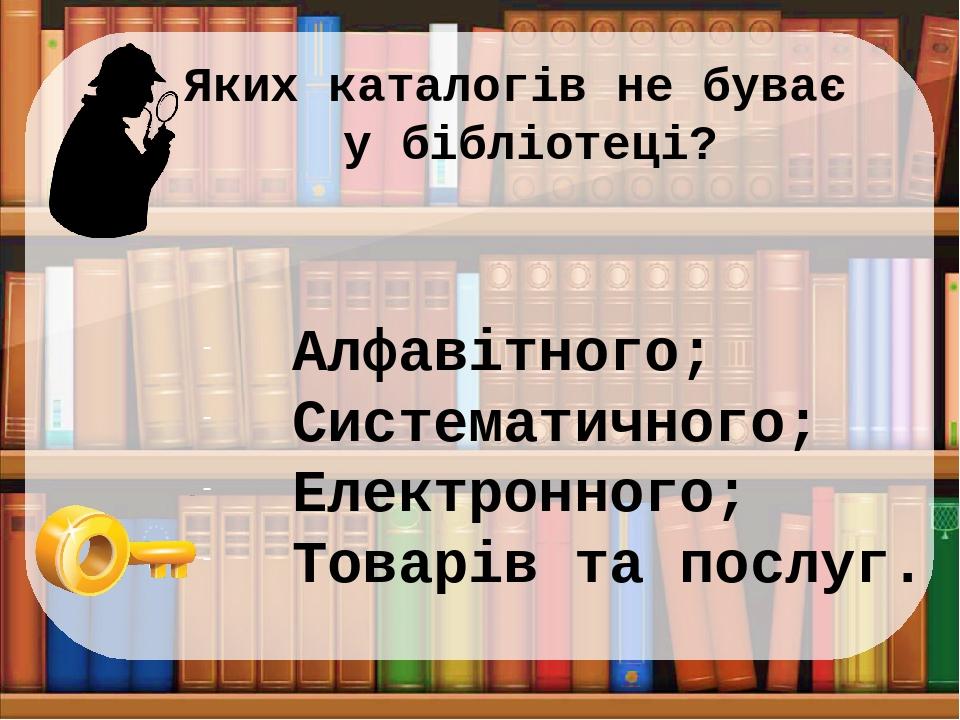 Яких каталогів не буває у бібліотеці? Алфавітного; Систематичного; Електронного; Товарів та послуг.
