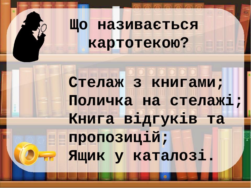 Що називається картотекою? Стелаж з книгами; Поличка на стелажі; Книга відгуків та пропозицій; Ящик у каталозі.