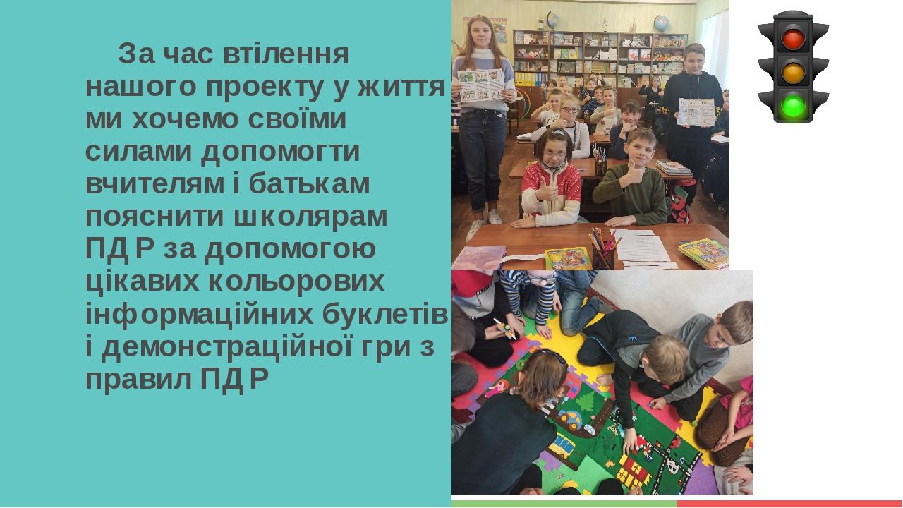 За час втілення нашого проекту у життя ми хочемо своїми силами допомогти вчителям і батькам пояснити школярам ПДР за допомогою цікавих кольорових і...