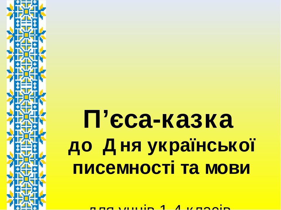 П'єса-казка до Дняукраїнської писемності та мови для учнів 1-4 класів Автор – Осадча Т.М.