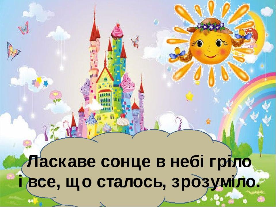 Ласкаве сонце в небі гріло і все, що сталось, зрозуміло.
