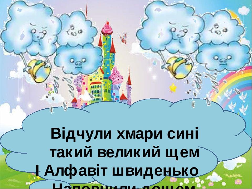 Відчули хмари сині такий великий щем І Алфавіт швиденько Наповнили дощем.