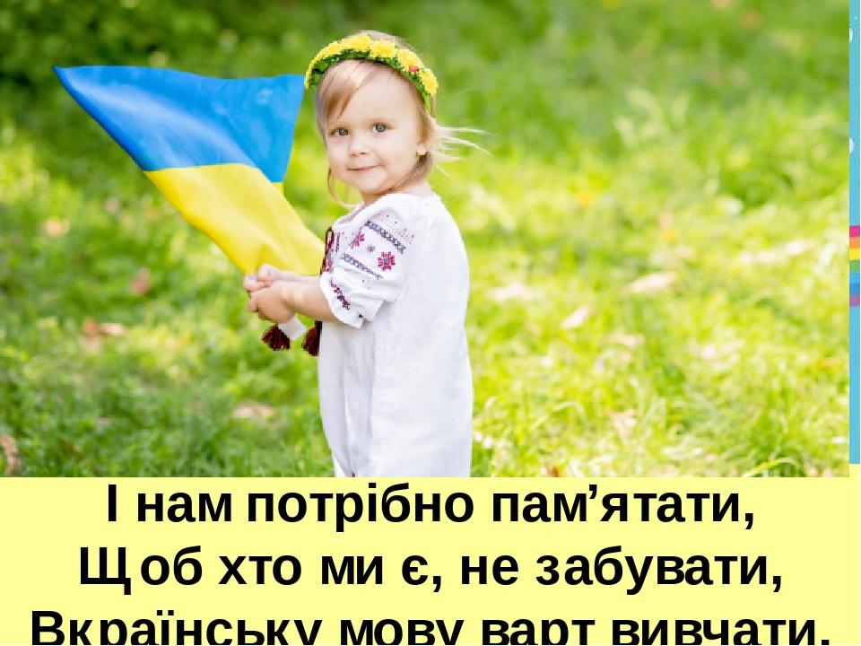 І нам потрібно пам'ятати, Щоб хто ми є, не забувати, Вкраїнську мову варт вивчати.
