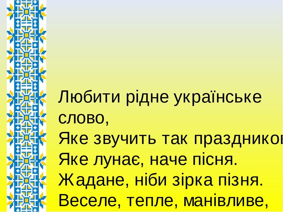 Любити рідне українське слово, Яке звучить так праздниково. Яке лунає, наче пісня. Жадане, ніби зірка пізня. Веселе, тепле, манівливе, Відверте, щи...