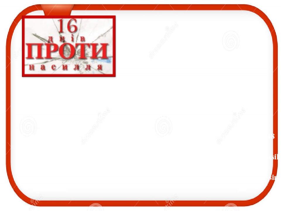 Джерела http://www.solor.gov.ua/info/0/16326 https://pon.org.ua/novyny/8346-startuye-kampanya-16-dnv-proti-nasilstva.html https://kolomyia.today/v-...