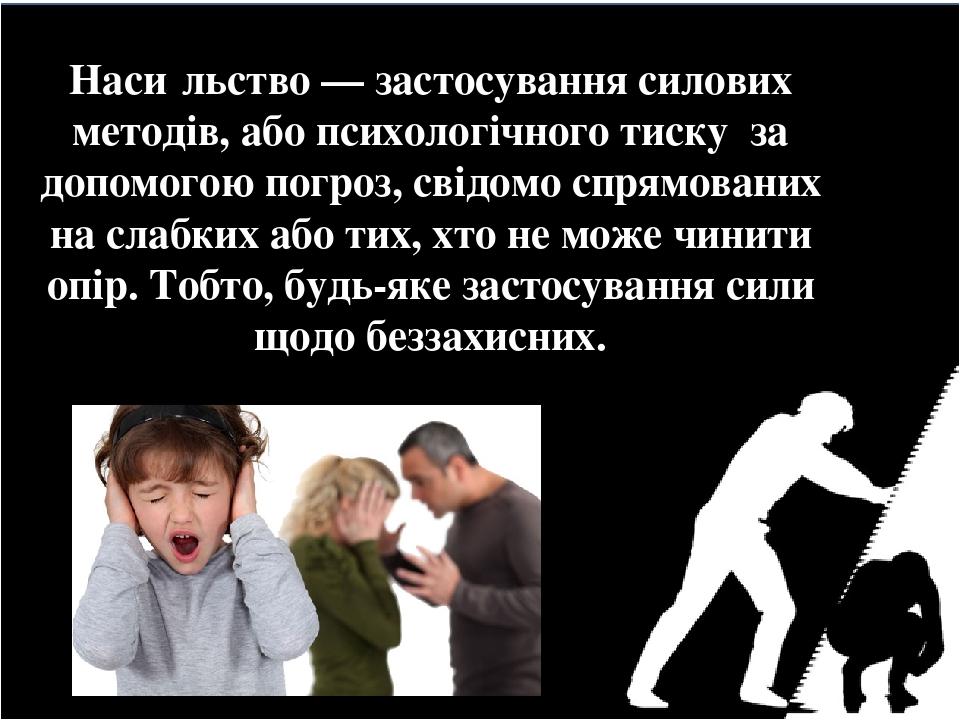 Наси́льство — застосування силових методів, або психологічного тиску за допомогою погроз, свідомо спрямованих на слабких або тих, хто не може чинит...