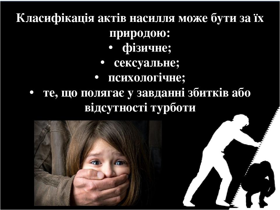 Класифікація актів насилля може бути за їх природою: • фізичне; • сексуальне; • психологічне; • те, що полягає у завданні збитків або відсутності т...