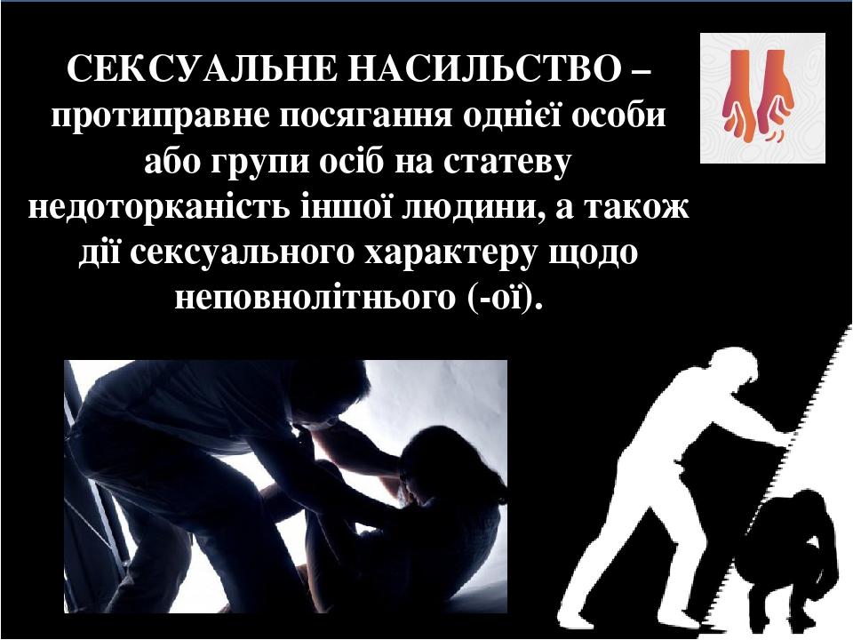 СЕКСУАЛЬНЕ НАСИЛЬСТВО – протиправне посягання однієї особи або групи осіб на статеву недоторканість іншої людини, а також дії сексуального характер...