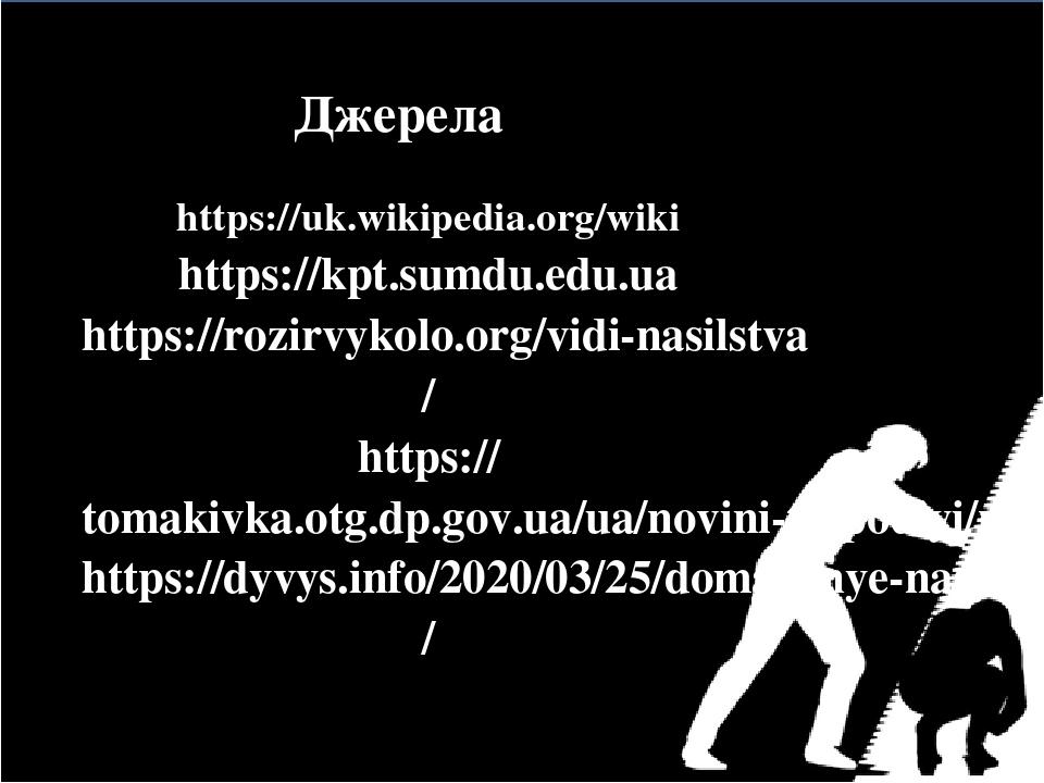 Джерела https://uk.wikipedia.org/wiki https://kpt.sumdu.edu.ua https://rozirvykolo.org/vidi-nasilstva/ https://tomakivka.otg.dp.gov.ua/ua/novini-ta...