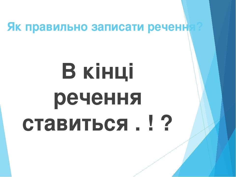 Як правильно записати речення? В кінці речення ставиться . ! ?