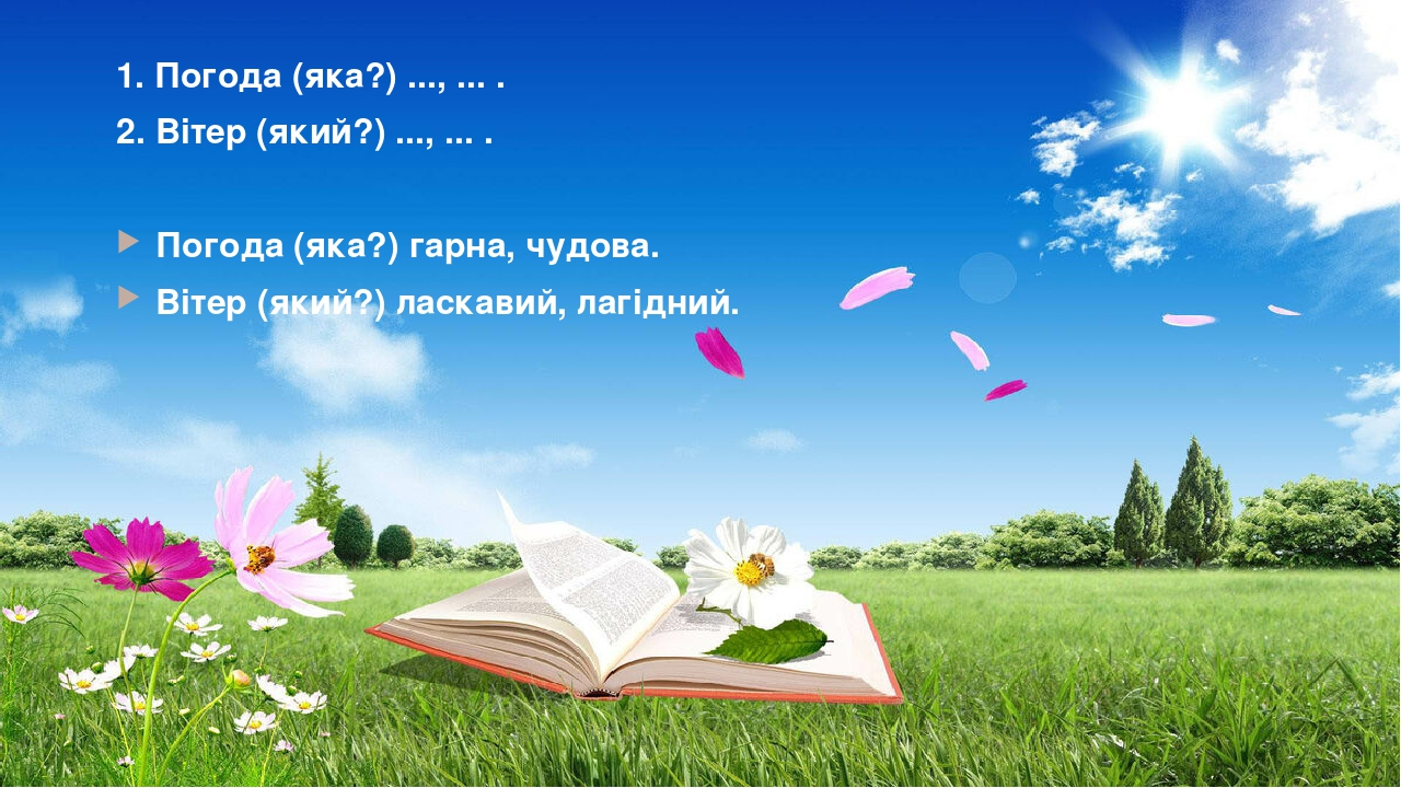 1. Погода (яка?) ..., ... . 2. Вітер (який?) ..., ... . Погода (яка?) гарна, чудова. Вітер (який?) ласкавий, лагідний.