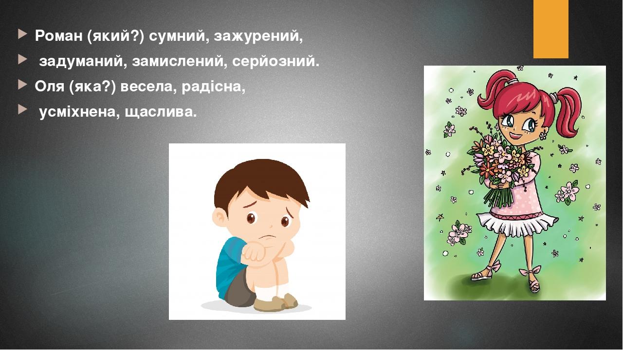 Роман (який?) сумний, зажурений, задуманий, замислений, серйозний. Оля (яка?) весела, радісна, усміхнена, щаслива.